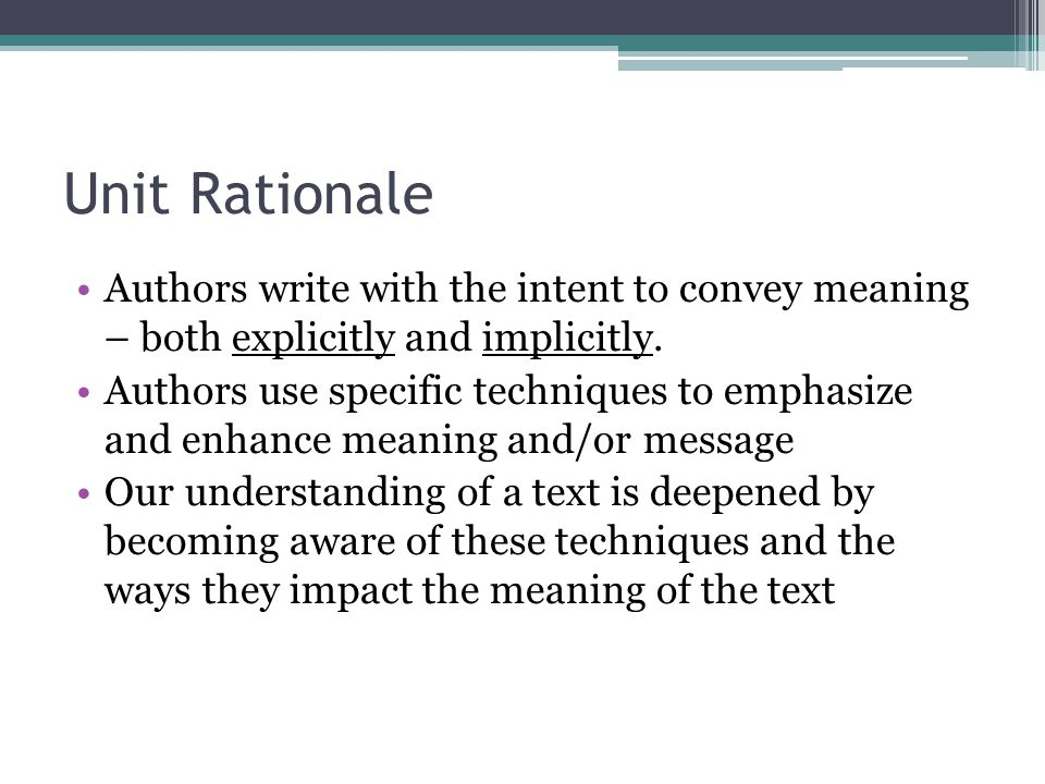 Unit Rationale Authors write with the intent to convey meaning – both explicitly and implicitly. Authors use specific techniques to emphasize and enha