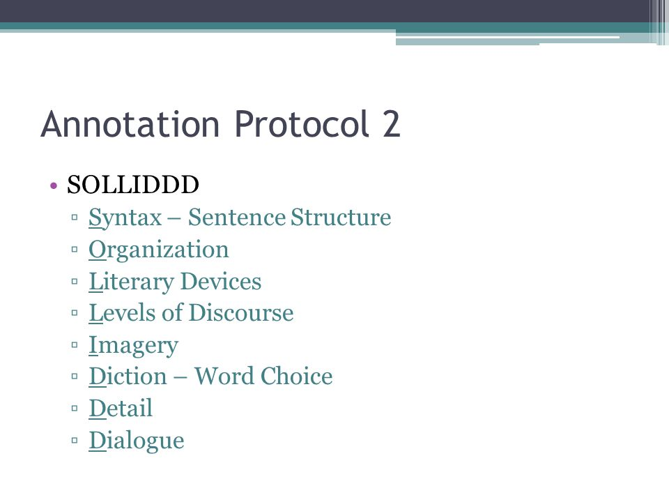 Annotation Protocol 2 SOLLIDDD ▫Syntax – Sentence Structure ▫Organization ▫Literary Devices ▫Levels of Discourse ▫Imagery ▫Diction – Word Choice ▫Detail ▫Dialogue