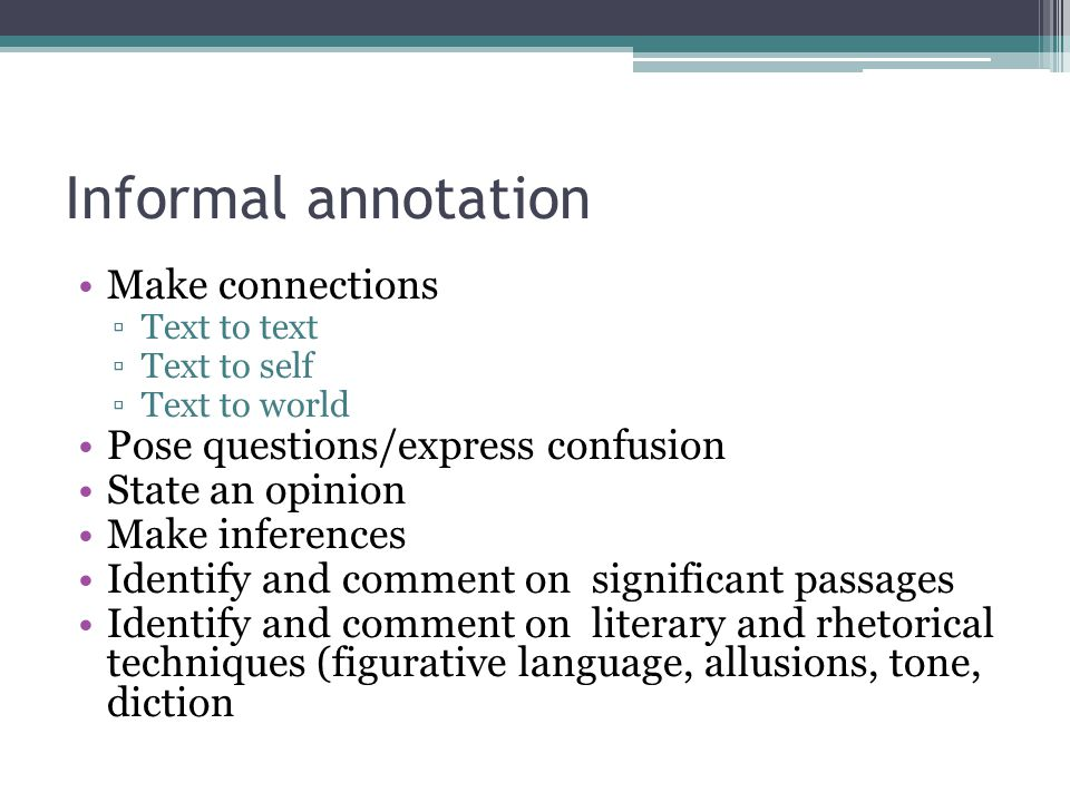Informal annotation Make connections ▫Text to text ▫Text to self ▫Text to world Pose questions/express confusion State an opinion Make inferences Identify and comment on significant passages Identify and comment on literary and rhetorical techniques (figurative language, allusions, tone, diction
