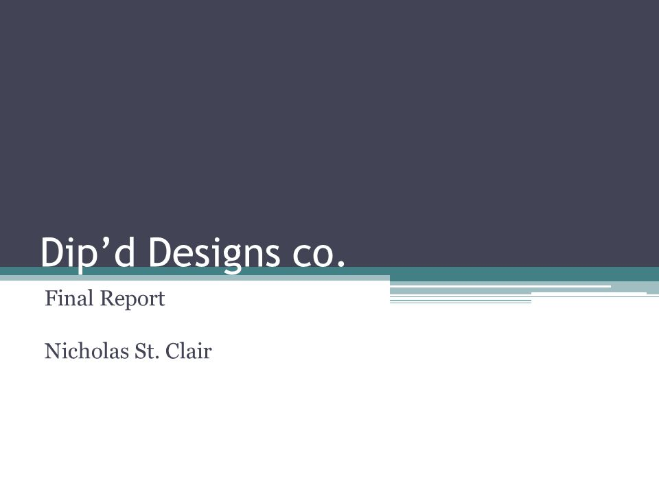 Dip'd Designs co. Final Report Nicholas St. Clair