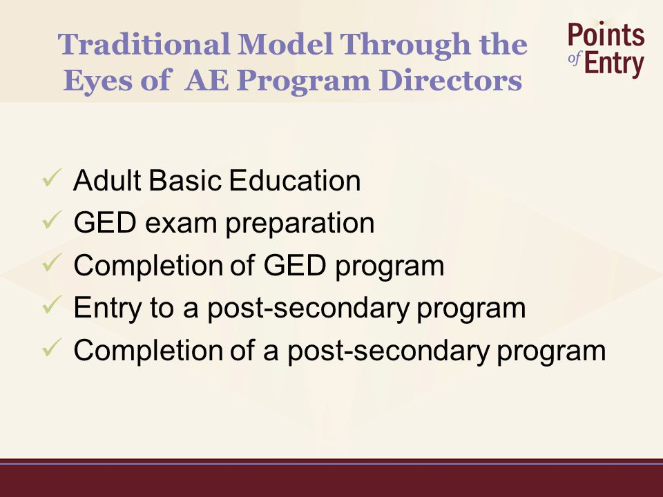 Traditional Model Through the Eyes of AE Program Directors Adult Basic Education GED exam preparation Completion of GED program Entry to a post-secondary program Completion of a post-secondary program