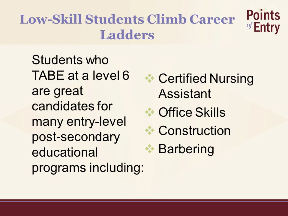 Low-Skill Students Climb Career Ladders Students who TABE at a level 6 are great candidates for many entry-level post-secondary educational programs including:  Certified Nursing Assistant  Office Skills  Construction  Barbering