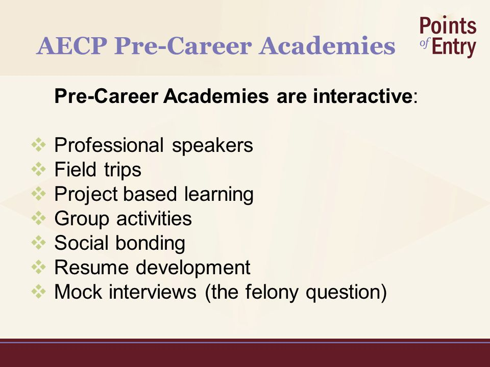 AECP Pre-Career Academies Pre-Career Academies are interactive:  Professional speakers  Field trips  Project based learning  Group activities  Social bonding  Resume development  Mock interviews (the felony question)