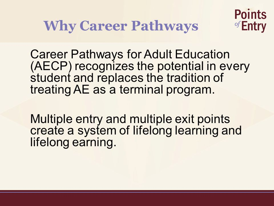Why Career Pathways Career Pathways for Adult Education (AECP) recognizes the potential in every student and replaces the tradition of treating AE as a terminal program.