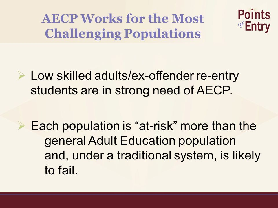 AECP Works for the Most Challenging Populations  Low skilled adults/ex-offender re-entry students are in strong need of AECP.
