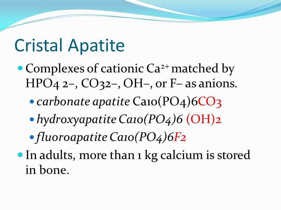 Cristal Apatite Complexes of cationic Ca 2+ matched by HPO4 2–, CO32–, OH–, or F– as anions. carbonate apatite Ca10(PO4)6CO3 hydroxyapatite Ca10(PO4)6