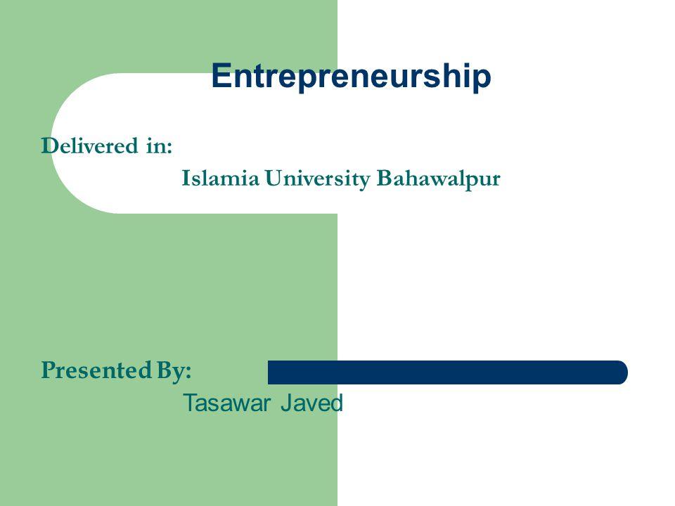 Entrepreneurship Delivered in: Islamia University Bahawalpur Presented By: Tasawar Javed