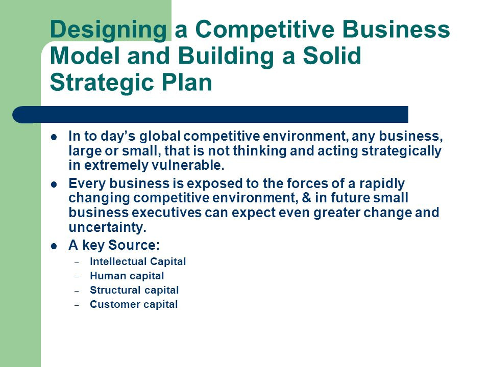 Designing a Competitive Business Model and Building a Solid Strategic Plan In to day's global competitive environment, any business, large or small, that is not thinking and acting strategically in extremely vulnerable.