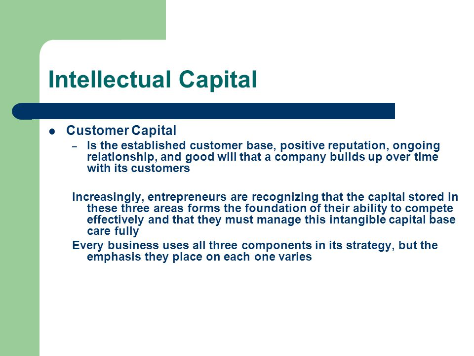 Intellectual Capital Customer Capital – Is the established customer base, positive reputation, ongoing relationship, and good will that a company builds up over time with its customers Increasingly, entrepreneurs are recognizing that the capital stored in these three areas forms the foundation of their ability to compete effectively and that they must manage this intangible capital base care fully Every business uses all three components in its strategy, but the emphasis they place on each one varies