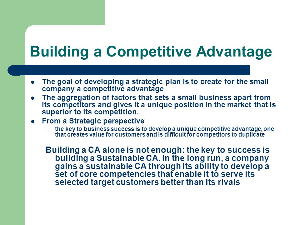 Building a Competitive Advantage The goal of developing a strategic plan is to create for the small company a competitive advantage The aggregation of factors that sets a small business apart from its competitors and gives it a unique position in the market that is superior to its competition.