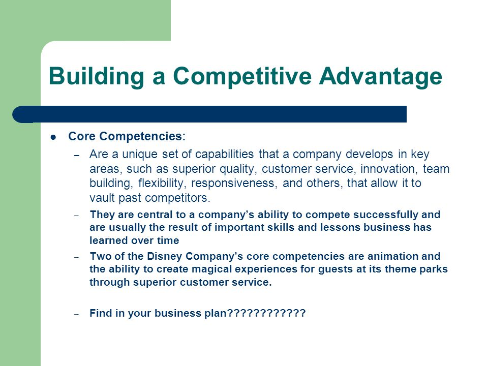 Building a Competitive Advantage Core Competencies: – Are a unique set of capabilities that a company develops in key areas, such as superior quality, customer service, innovation, team building, flexibility, responsiveness, and others, that allow it to vault past competitors.