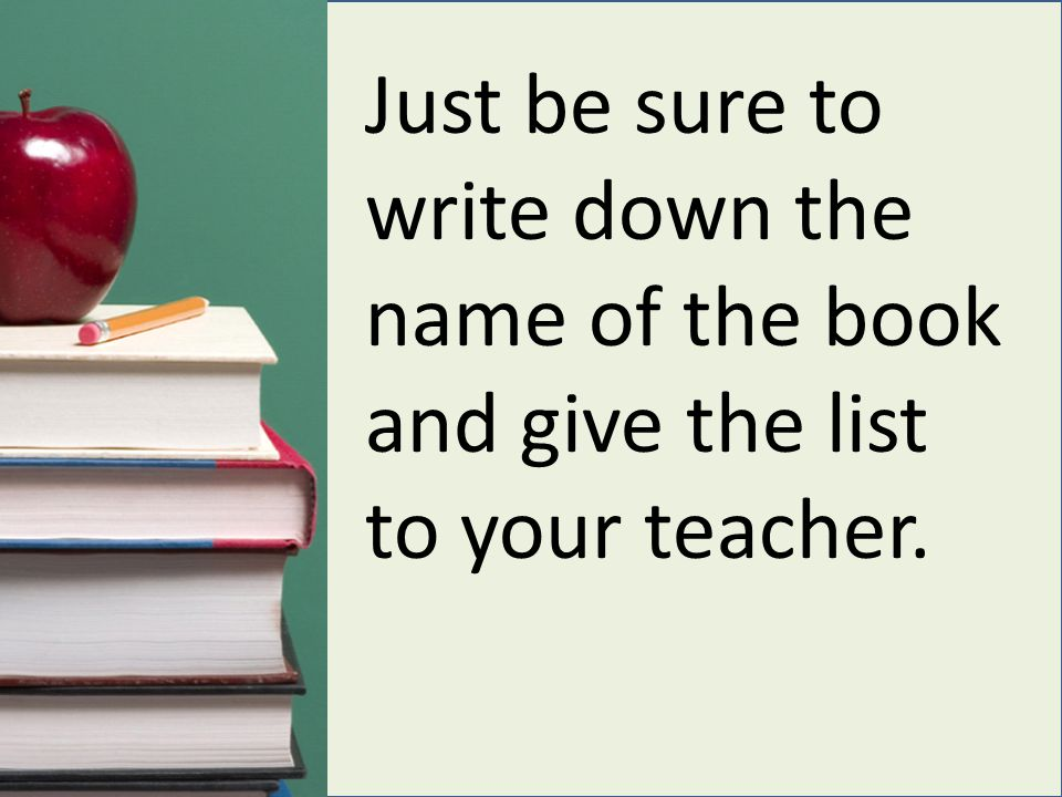 Just be sure to write down the name of the book and give the list to your teacher.
