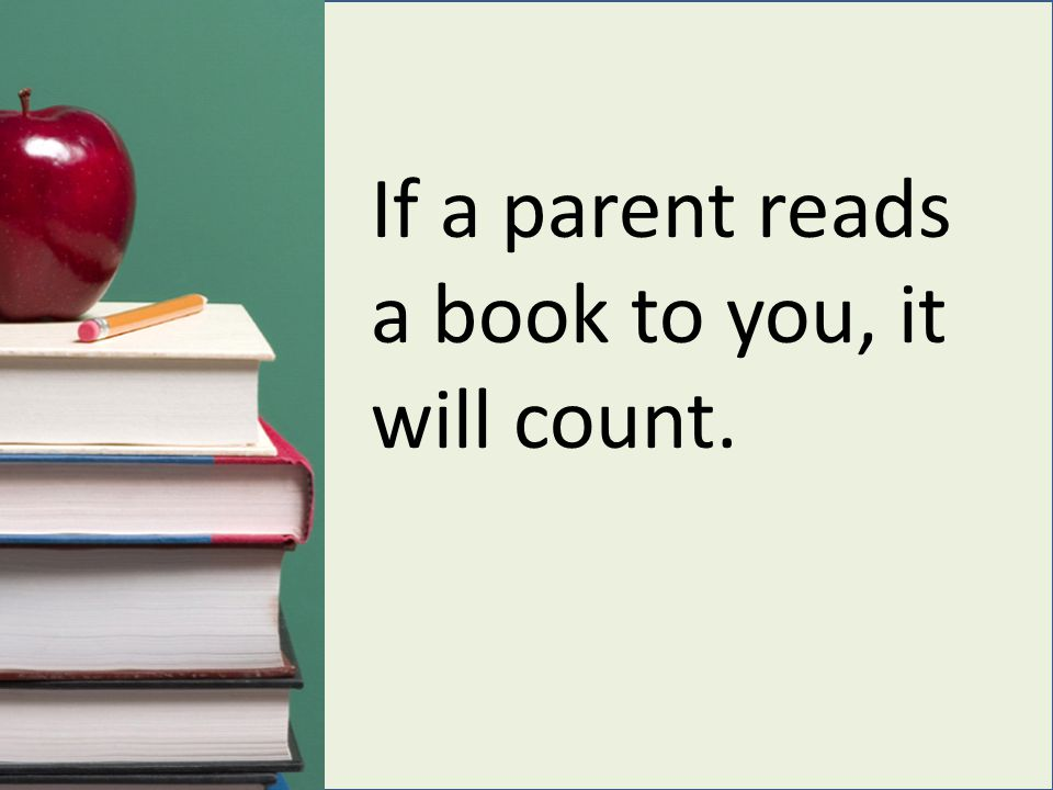 If a parent reads a book to you, it will count.