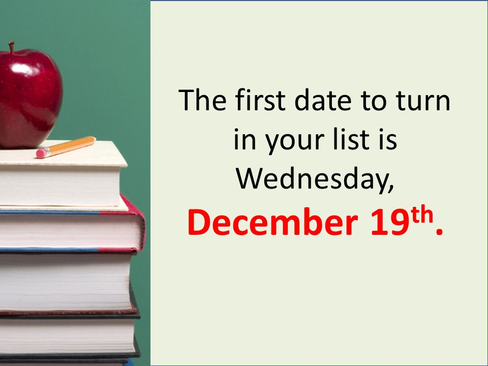 The first date to turn in your list is Wednesday, December 19 th.