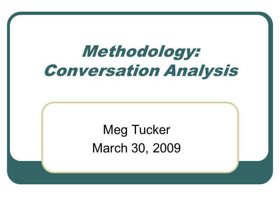 Methodology: Conversation Analysis Meg Tucker March 30, 2009