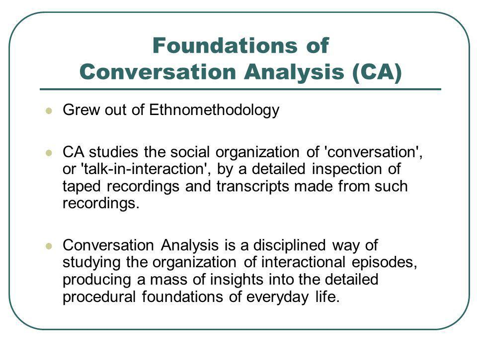 Foundations of Conversation Analysis (CA) Grew out of Ethnomethodology CA studies the social organization of 'conversation', or 'talk-in-interaction',