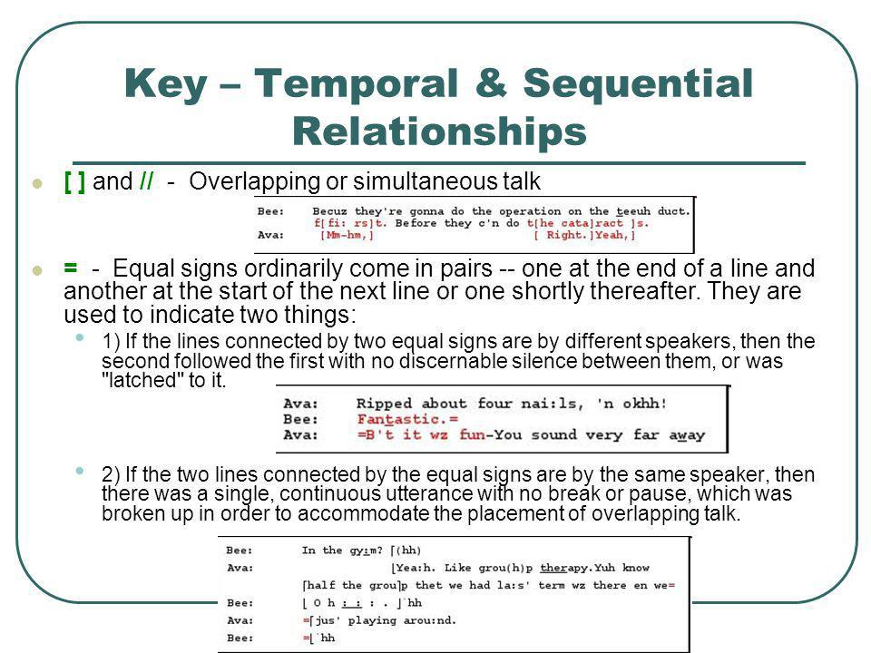Key – Temporal & Sequential Relationships [ ] and // - Overlapping or simultaneous talk = - Equal signs ordinarily come in pairs -- one at the end of a line and another at the start of the next line or one shortly thereafter.