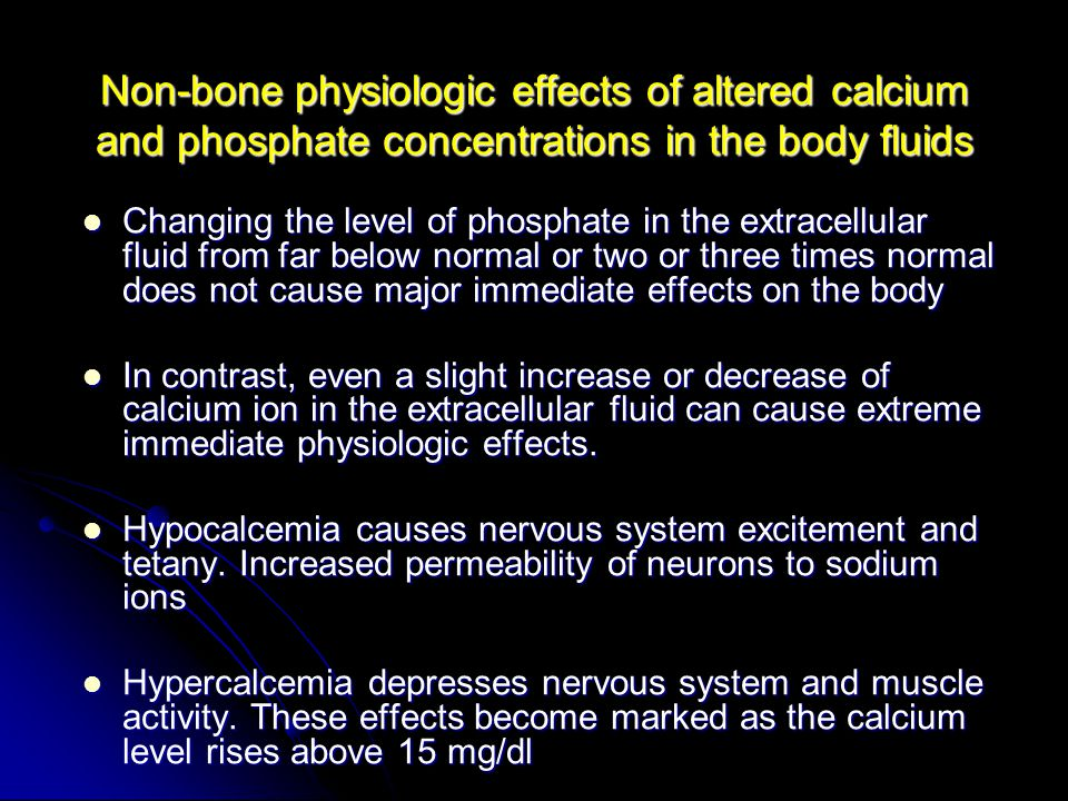 Non-bone physiologic effects of altered calcium and phosphate concentrations in the body fluids Changing the level of phosphate in the extracellular fluid from far below normal or two or three times normal does not cause major immediate effects on the body Changing the level of phosphate in the extracellular fluid from far below normal or two or three times normal does not cause major immediate effects on the body In contrast, even a slight increase or decrease of calcium ion in the extracellular fluid can cause extreme immediate physiologic effects.