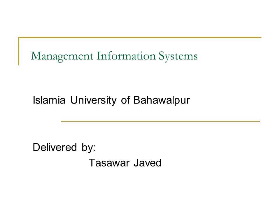 Management Information Systems Islamia University of Bahawalpur Delivered by: Tasawar Javed