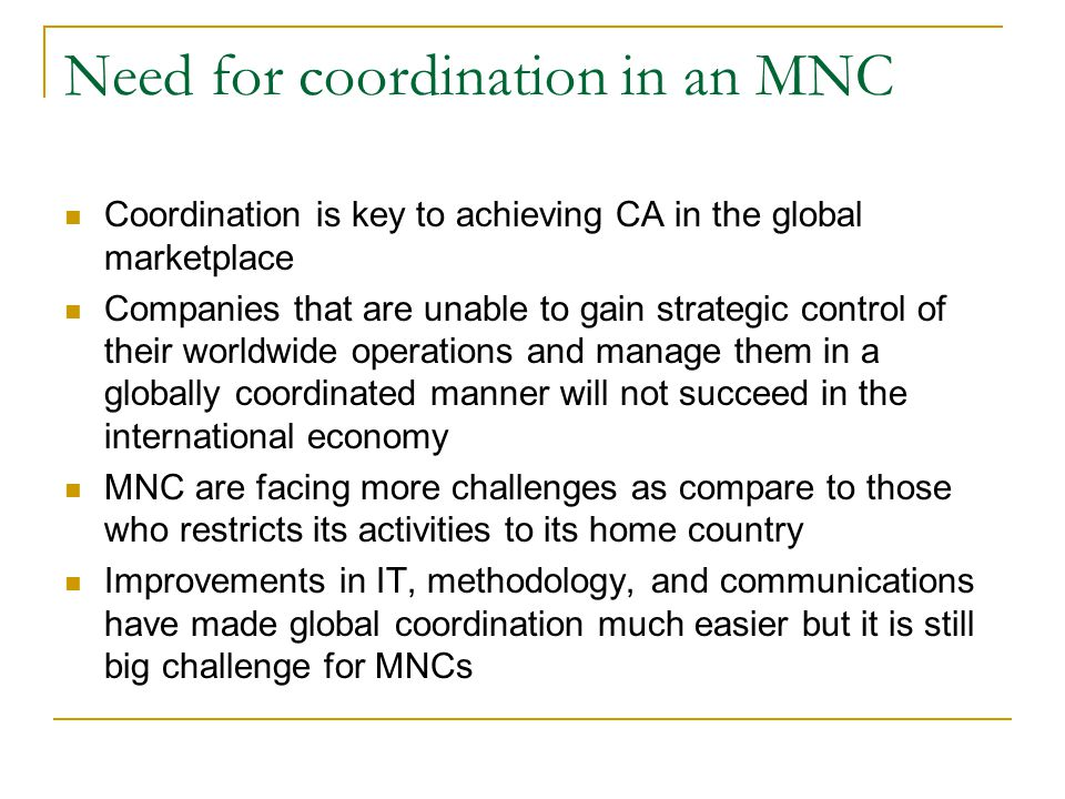 Coordination is key to achieving CA in the global marketplace Companies that are unable to gain strategic control of their worldwide operations and manage them in a globally coordinated manner will not succeed in the international economy MNC are facing more challenges as compare to those who restricts its activities to its home country Improvements in IT, methodology, and communications have made global coordination much easier but it is still big challenge for MNCs Need for coordination in an MNC