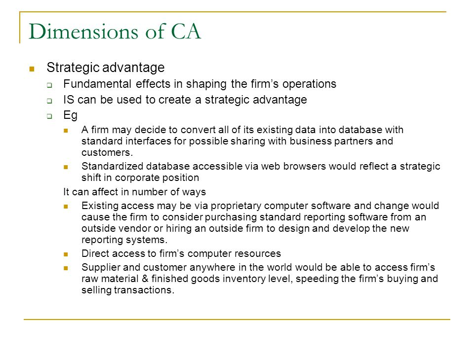 Dimensions of CA Strategic advantage  Fundamental effects in shaping the firm's operations  IS can be used to create a strategic advantage  Eg A firm may decide to convert all of its existing data into database with standard interfaces for possible sharing with business partners and customers.