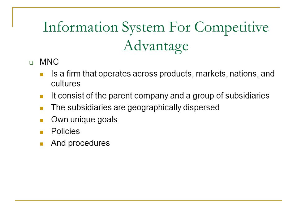  MNC Is a firm that operates across products, markets, nations, and cultures It consist of the parent company and a group of subsidiaries The subsidiaries are geographically dispersed Own unique goals Policies And procedures Information System For Competitive Advantage