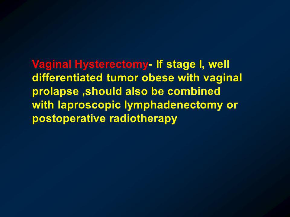 Vaginal Hysterectomy- If stage I, well differentiated tumor obese with vaginal prolapse,should also be combined with laproscopic lymphadenectomy or po