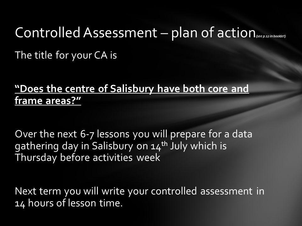 The title for your CA is Does the centre of Salisbury have both core and frame areas Over the next 6-7 lessons you will prepare for a data gathering day in Salisbury on 14 th July which is Thursday before activities week Next term you will write your controlled assessment in 14 hours of lesson time.