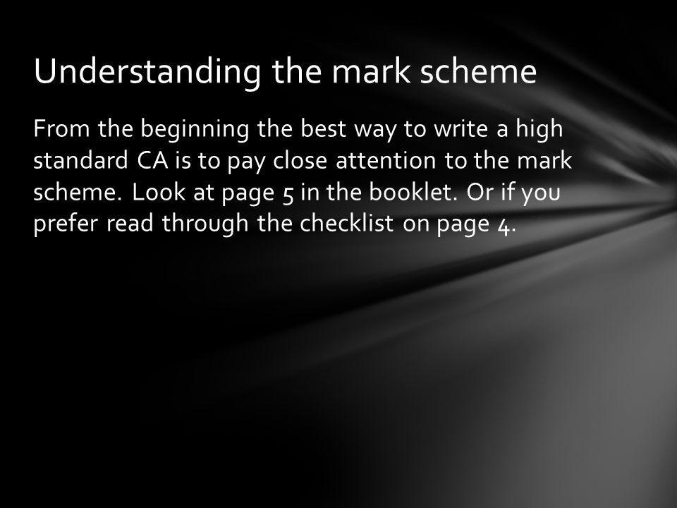 From the beginning the best way to write a high standard CA is to pay close attention to the mark scheme.