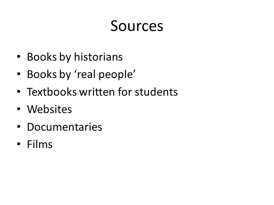 Sources Books by historians Books by 'real people' Textbooks written for students Websites Documentaries Films