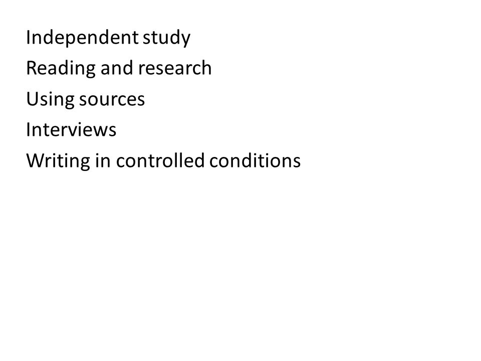 Independent study Reading and research Using sources Interviews Writing in controlled conditions