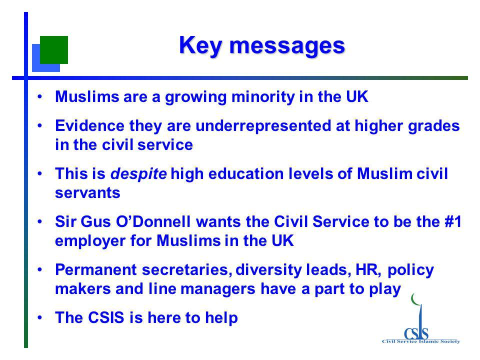 Key messages Muslims are a growing minority in the UK Evidence they are underrepresented at higher grades in the civil service This is despite high ed