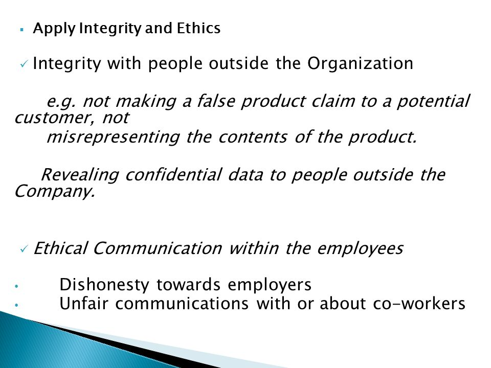  Apply Integrity and Ethics Integrity with people outside the Organization e.g. not making a false product claim to a potential customer, not misrepr
