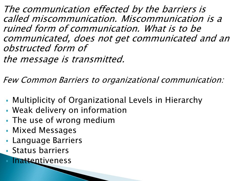 The communication effected by the barriers is called miscommunication. Miscommunication is a ruined form of communication. What is to be communicated,