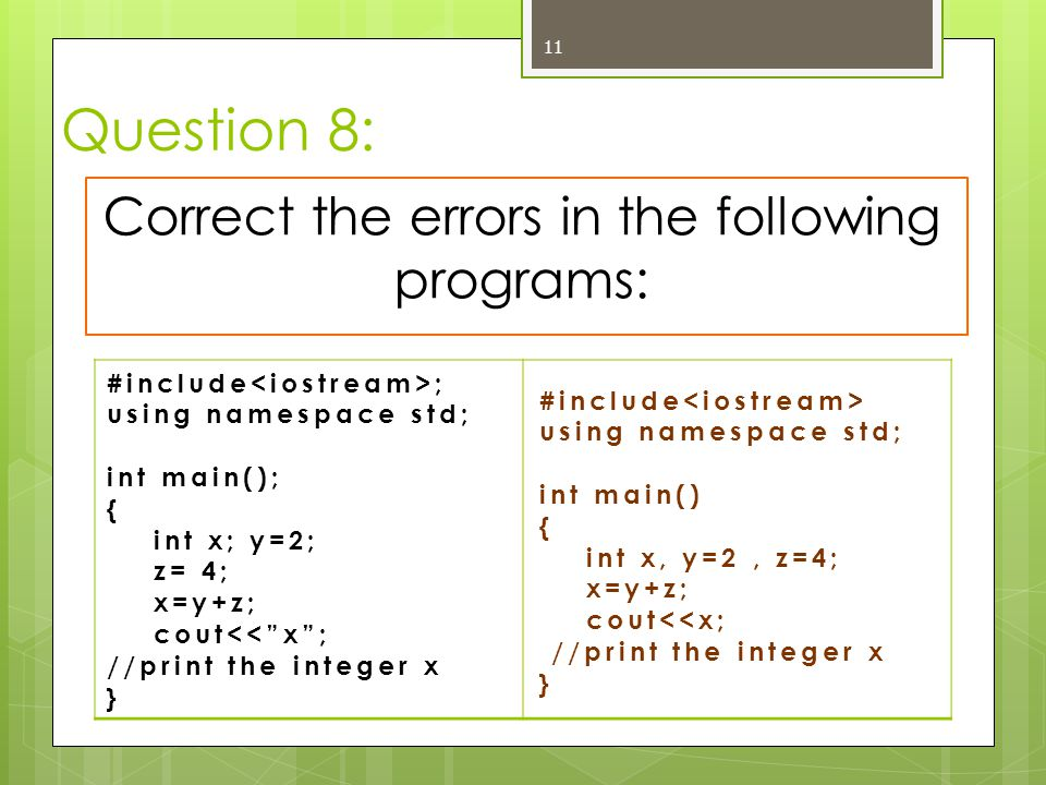 "Question 8: 11 Correct the errors in the following programs: #include ; using namespace std; int main(); { int x; y=2; z= 4; x=y+z; cout<<""x""; //print"