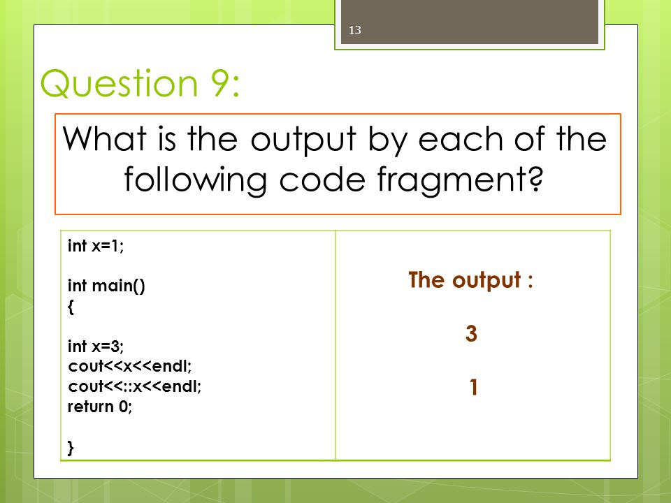 Question 9: 13 What is the output by each of the following code fragment? int x=1; int main() { int x=3; cout<<x<<endl; cout<<::x<<endl; return 0; } T