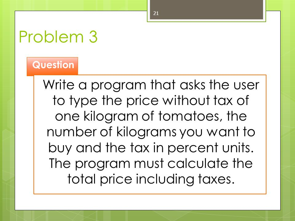 Problem 3 21 Question Write a program that asks the user to type the price without tax of one kilogram of tomatoes, the number of kilograms you want t