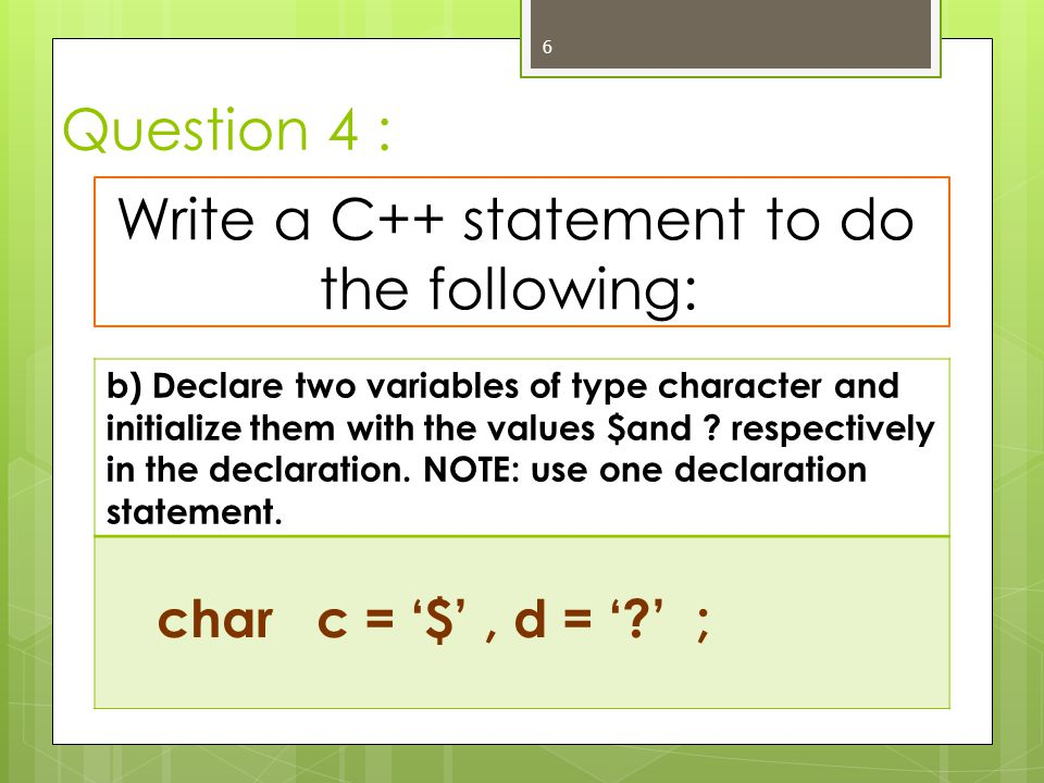 Question 4 : 6 Write a C++ statement to do the following: b) Declare two variables of type character and initialize them with the values $and ? respec