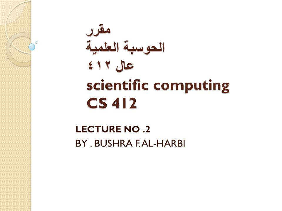 مقرر الحوسبة العلمیة عال ٤١٢ scientific computing CS 412 LECTURE NO.2 BY. BUSHRA F. AL-HARBI