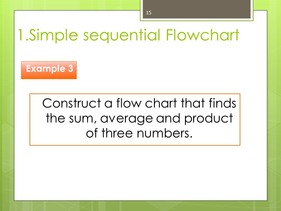 1.Simple sequential Flowchart 15 Construct a flow chart that finds the sum, average and product of three numbers. Example 3