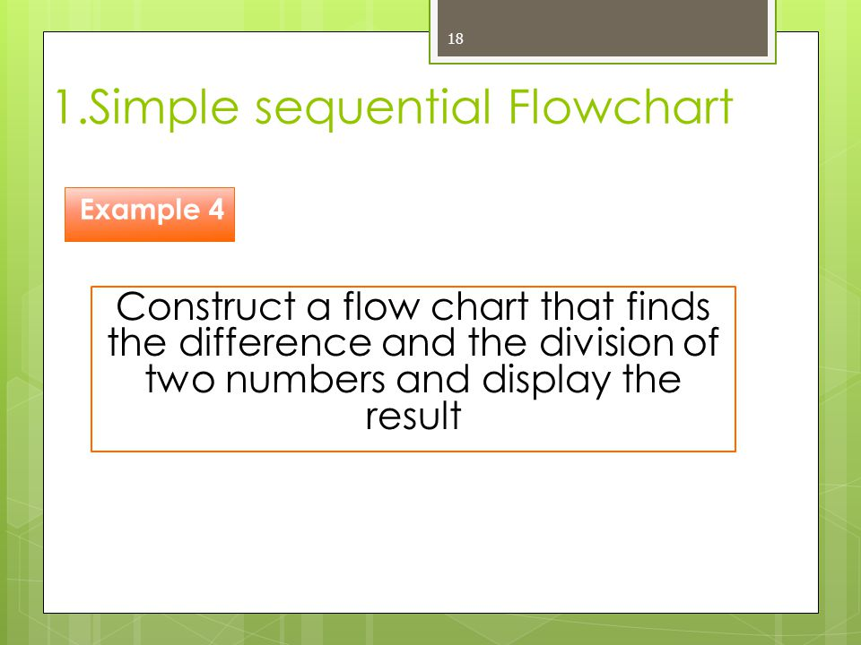 1.Simple sequential Flowchart 18 Construct a flow chart that finds the difference and the division of two numbers and display the result Example 4