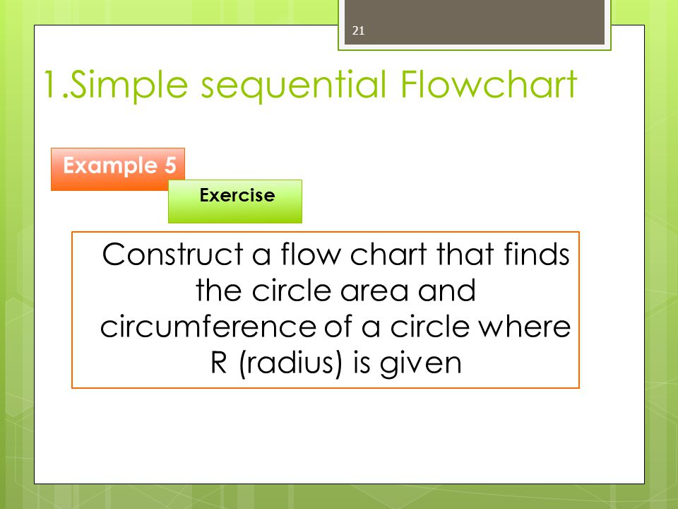1.Simple sequential Flowchart 21 Construct a flow chart that finds the circle area and circumference of a circle where R (radius) is given Example 5 E