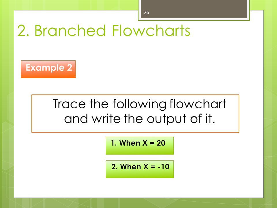2. Branched Flowcharts 26 Trace the following flowchart and write the output of it. Example 2 1. When X = 20 2. When X = -10