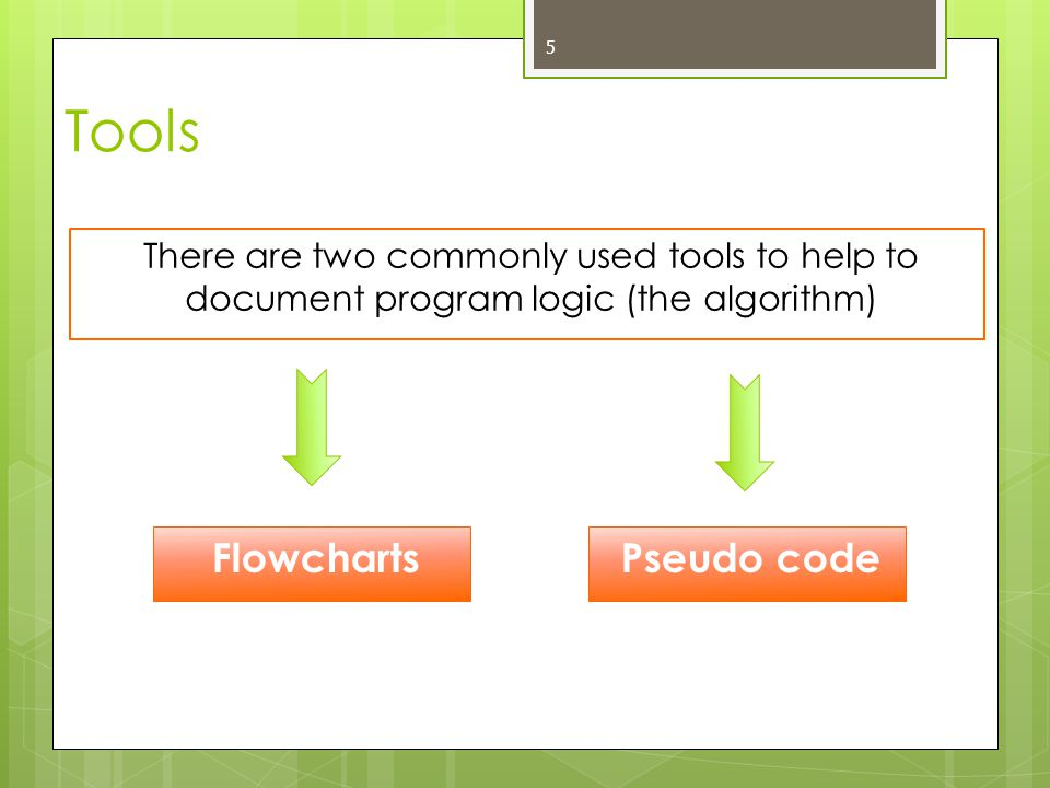 5 Flowcharts Tools There are two commonly used tools to help to document program logic (the algorithm) Pseudo code