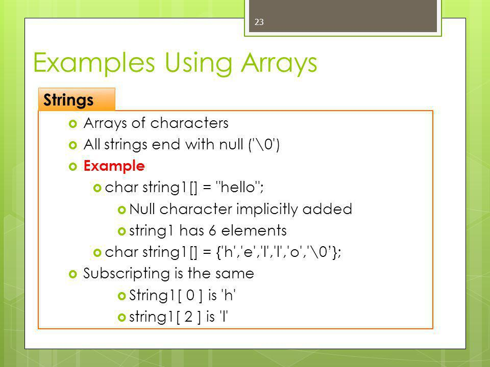 Examples Using Arrays  Arrays of characters  All strings end with null ( \0 )  Example  char string1[] = hello ;  Null character implicitly added  string1 has 6 elements  char string1[] = { h , e , l , l , o , \0'};  Subscripting is the same  String1[ 0 ] is h  string1[ 2 ] is l 23 Strings