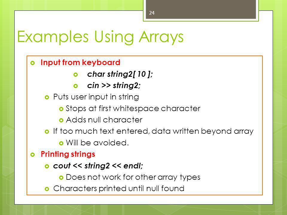 Examples Using Arrays  Input from keyboard  char string2[ 10 ];  cin >> string2;  Puts user input in string  Stops at first whitespace character  Adds null character  If too much text entered, data written beyond array  Will be avoided.