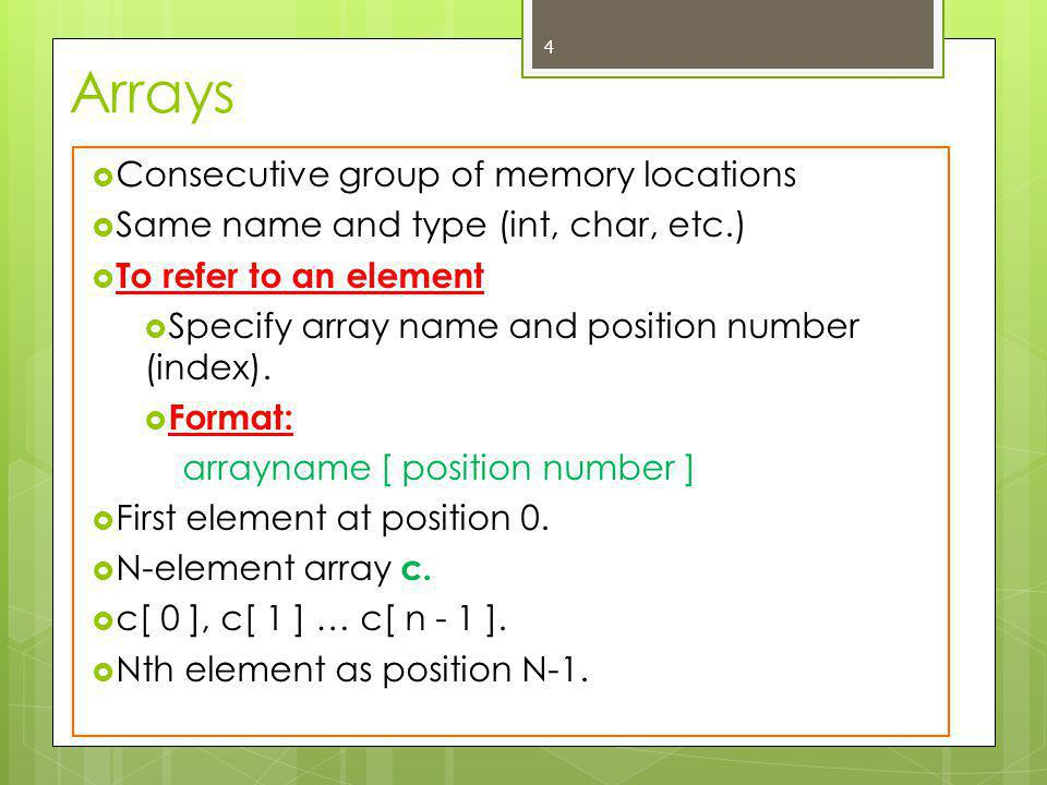 4  Consecutive group of memory locations  Same name and type (int, char, etc.)  To refer to an element  Specify array name and position number (index).