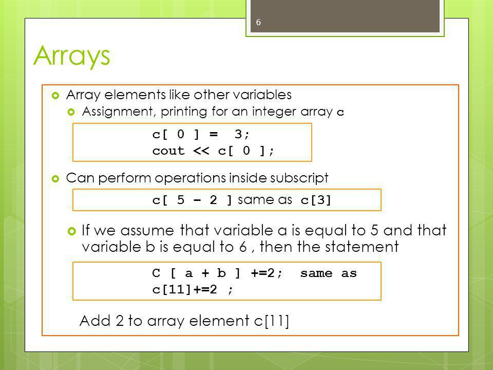 Arrays  Array elements like other variables  Assignment, printing for an integer array c  Can perform operations inside subscript  If we assume that variable a is equal to 5 and that variable b is equal to 6, then the statement Add 2 to array element c[11] 6 c[ 0 ] = 3; cout << c[ 0 ]; c[ 5 – 2 ] same as c[3] C [ a + b ] +=2; same as c[11]+=2 ;