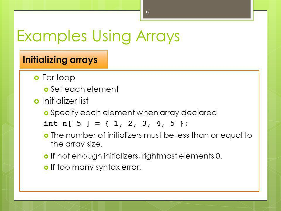  To initialize all array elements to 0 int n[ 5 ] = { 0 }; OR int n[ 5 ] = {};  If array size omitted, initializers determine size int n[] = { 1, 2, 3, 4, 5 };  5 initializers, therefore 5 element array 10 Examples Using Arrays Initializing arrays