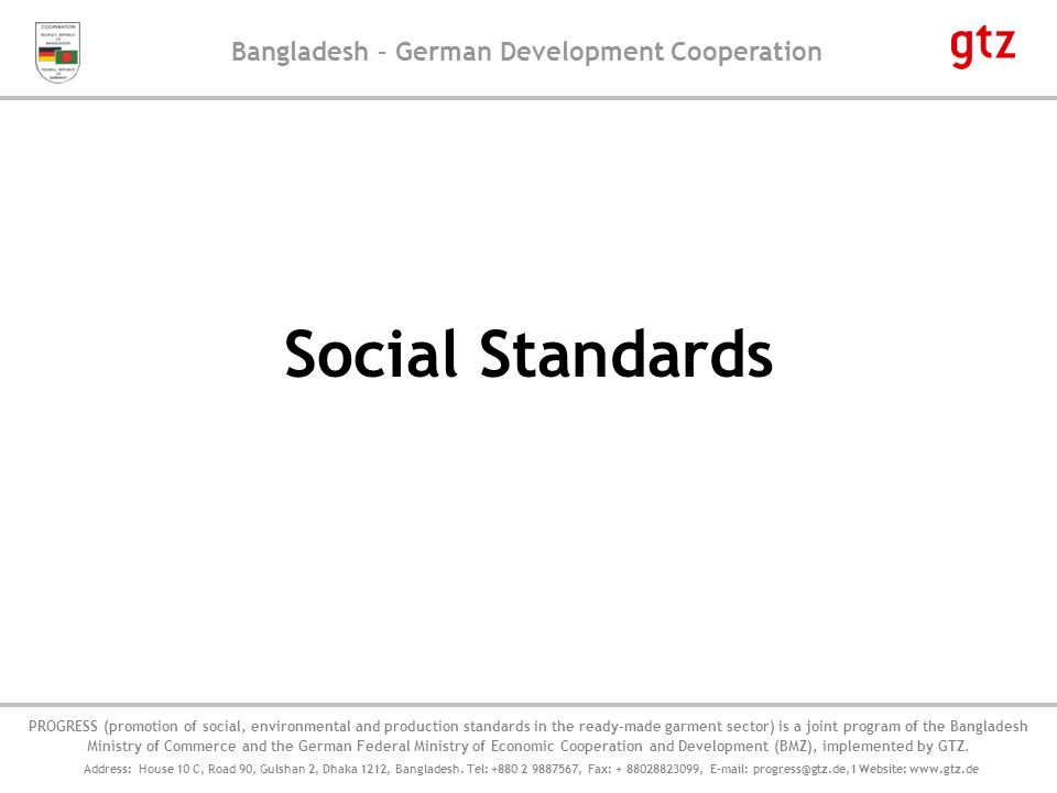 Bangladesh – German Development Cooperation PROGRESS' Component on Social and Environmental Compliance, implemented by GFA Consulting Group 12 Common requirements of buyers regarding forced labour, as per their Code of Conducts - Buyers do not want to be associated with any vendor who uses any form of mental or physical coercion; - Buyers don't do business with any vendor who utilizes forced labour whether in the form of prison labour, indentured labour, bonded labour or otherwise.